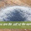 You are the salt of the earth. Matthew 5:13