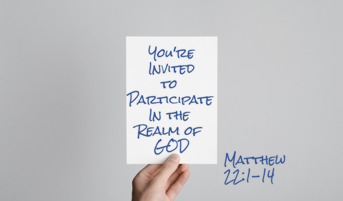 You're Invited to Participate in the Realm of God - Matthew 22:1-14