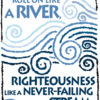 Let Justice Roll on like a river, righteousness like a never-failing stream.