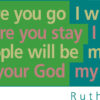 Where you go I will go, and where you stay I will stay. Your people will be my people and your God my God. --Ruth 1:16