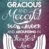 The Lord is gracious and merciful, slow to anger and abounding in steadfast love. -Psalm 145:8, ESV
