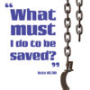 What must I do to be saved? -Acts 16:30