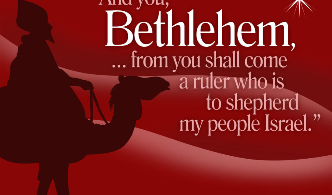 And you, Bethlehem, ...from you shall come a ruler who is to shepherd my people Israel. --Matthew 2:6