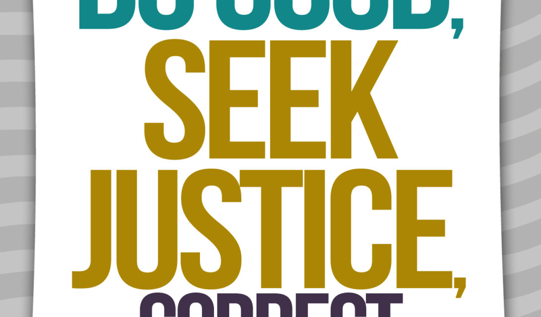 Learn to Do Good; Seek Justice, Correct Oppression. -Isaiah 1:17