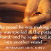 The vessel he was making of clay was spoiled in the potter's hand, and he reworked it into another vessel... Jeremiah 18:4 NRSV