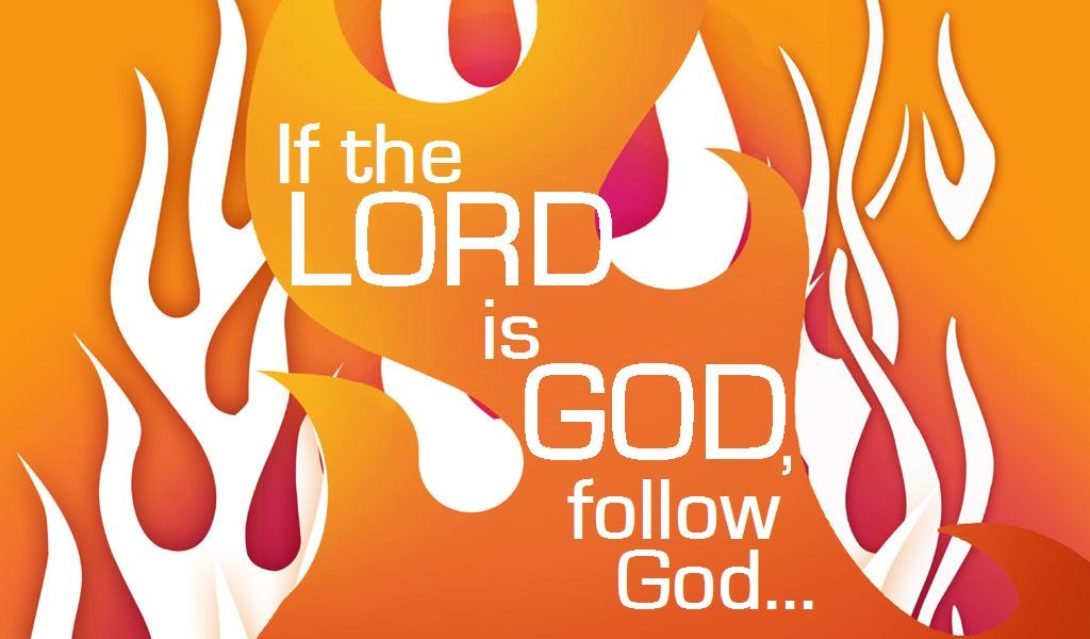 If the Lord is God, follow God... 1 Kings 18:21, NRSV