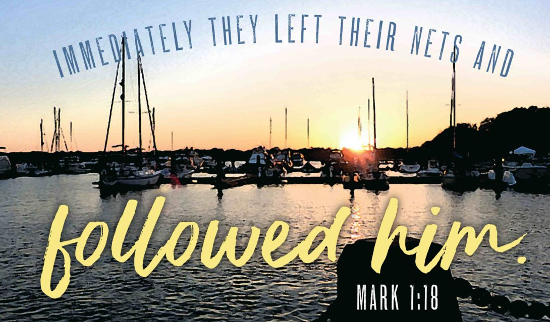 Immediately they left their nets and followed him. -Mark 1:18