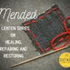 Mended: A Lenten series on healing, repairing, and restoring